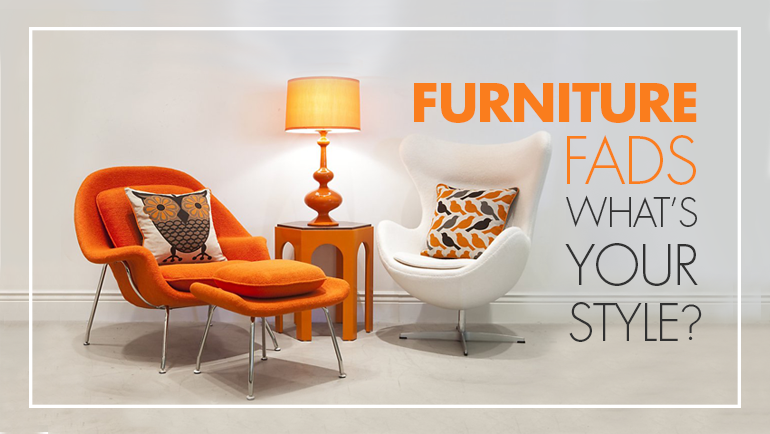 FURNITURE FADS – WHAT'S YOUR STYLE?