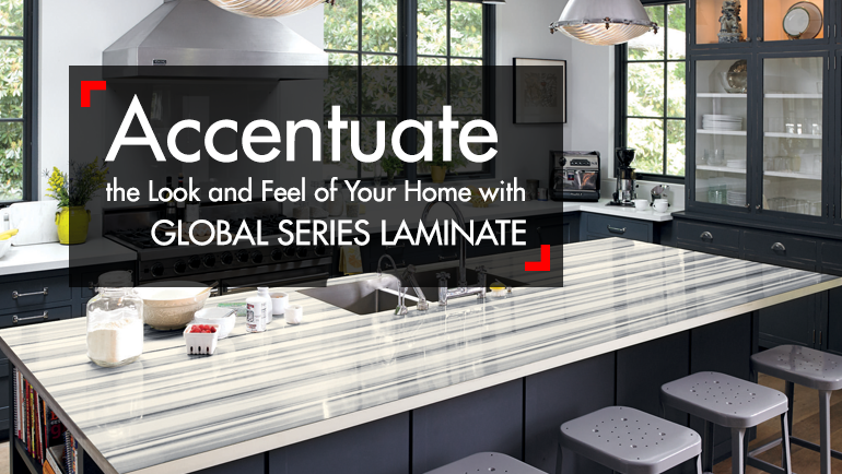 ACCENTUATE THE LOOK AND FEEL OF YOUR HOME WITH GLOBAL SERIES LAMINATE
