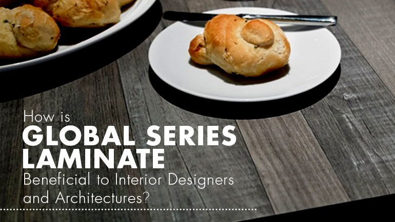 HOW IS GLOBAL SERIES LAMINATE BENEFICIAL TO INTERIOR DESIGNERS & ARCHITECTURES?